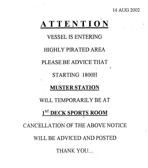 »Achtung! Das Schiff nähert sich stark piratenverseuchtem Gebiet. Bitte beachten Sie, dass sich der Sammelplatz ab heute 18:00 Uhr vorübergehend  im Sportraum auf Deck 1 befindet! Diese Anweisung gilt bis auf Weiteres. Danke.« – Der Hinweis, dass in terrorgefährdeten Gewässern der allgemeine Sammelplatz bei Alarmen nicht an Deck, sondern im Sportraum unter Deck sein würde, fand sich alle paar Wochen am Eingang zur Messe.